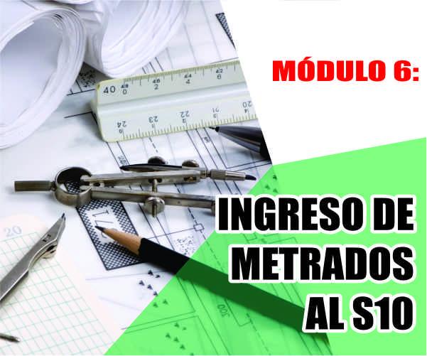MÓDULO 6: INGRESO DE METRADOS AL S10