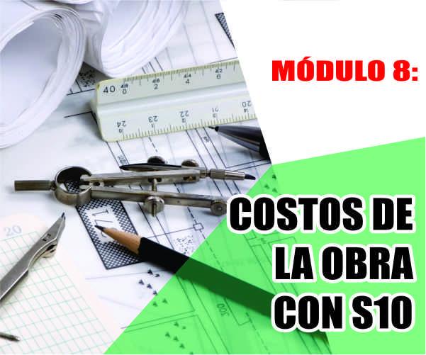 MÓDULO 8: COSTOS DE LA OBRA CON S10