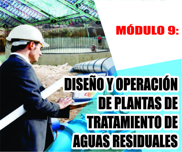 MÓDULO 9: DISEÑO Y OPERACIÓN DE PLANTAS DE TRATAMIENTO DE AGUAS RESIDUALES